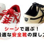 シーンで選ぶ。あなたに最適な安全靴の探し方